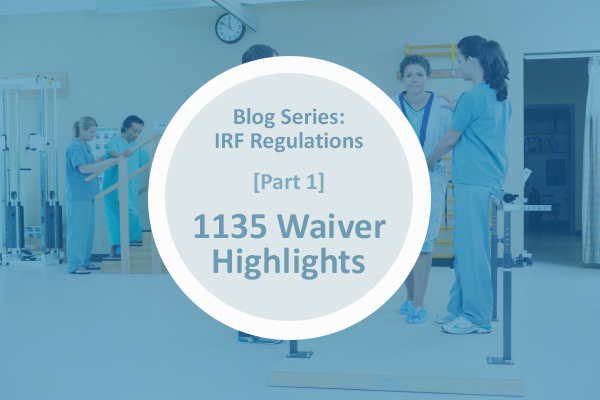 [Blog Series] IRF Regulations Part 1: 1135 Waiver Highlights