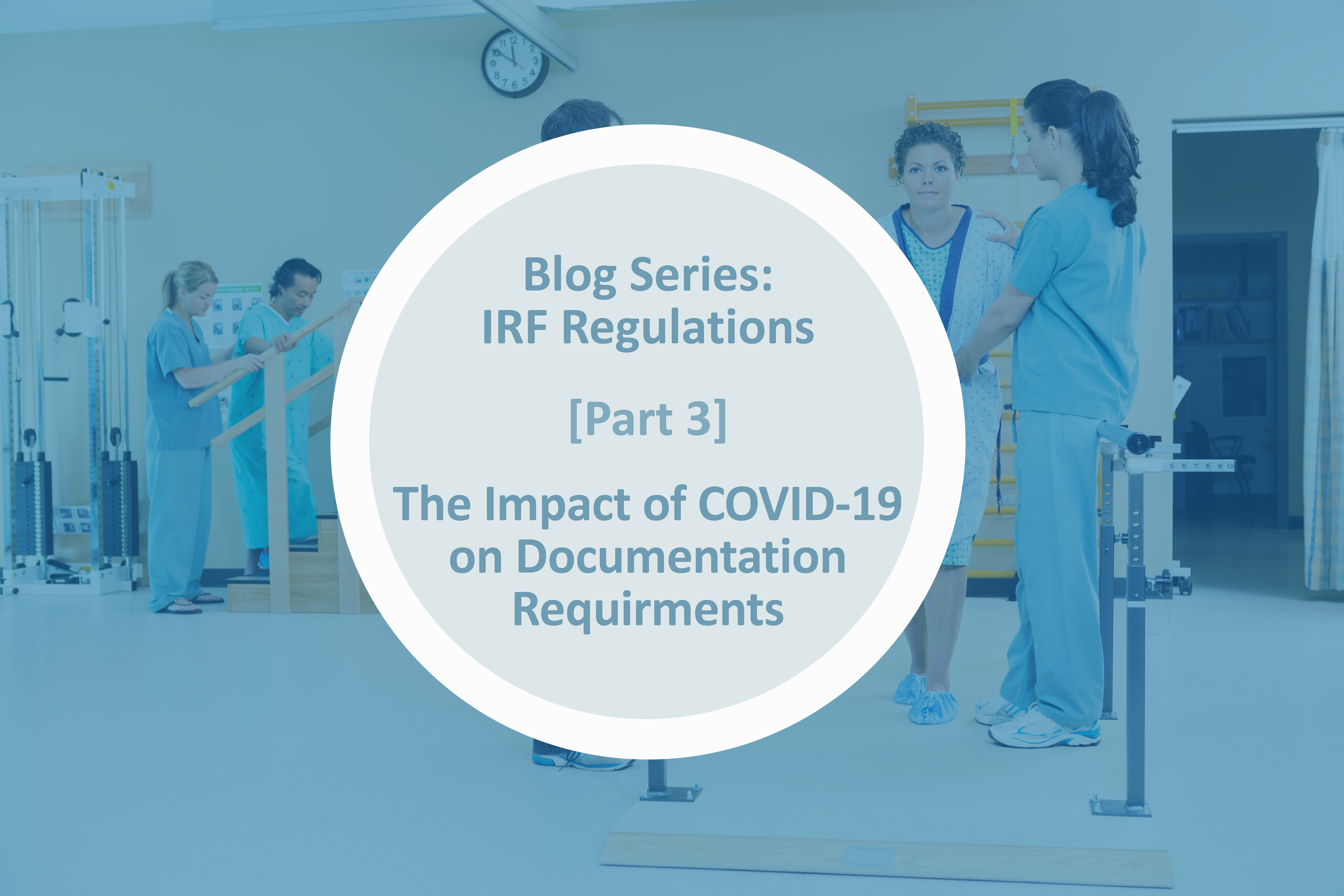 [Blog Series] IRF Regulations Part 3: The Impact of COVID-19 on Documentation Requirements